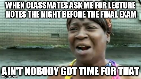 Ain't Nobody Got Time For That Meme | WHEN CLASSMATES ASK ME FOR LECTURE NOTES THE NIGHT BEFORE THE FINAL EXAM AIN'T NOBODY GOT TIME FOR THAT | image tagged in memes,aint nobody got time for that,AdviceAnimals | made w/ Imgflip meme maker