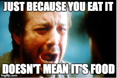 JUST BECAUSE YOU EAT IT DOESN'T MEAN IT'S FOOD | made w/ Imgflip meme maker