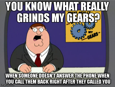 Peter Griffin News Meme | YOU KNOW WHAT REALLY GRINDS MY GEARS? WHEN SOMEONE DOESN'T ANSWER THE PHONE WHEN YOU CALL THEM BACK RIGHT AFTER THEY CALLED YOU | image tagged in memes,peter griffin news,AdviceAnimals | made w/ Imgflip meme maker