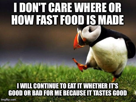 Unpopular Opinion Puffin Meme | I DON'T CARE WHERE OR HOW FAST FOOD IS MADE  I WILL CONTINUE TO EAT IT WHETHER IT'S GOOD OR BAD FOR ME BECAUSE IT TASTES GOOD | image tagged in memes,unpopular opinion puffin,AdviceAnimals | made w/ Imgflip meme maker
