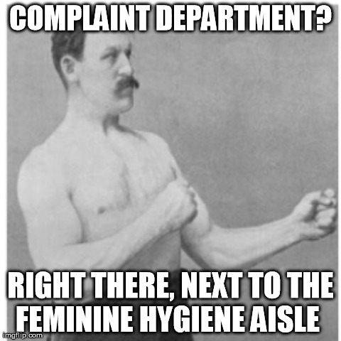 Overly Manly Man Meme | COMPLAINT DEPARTMENT? RIGHT THERE, NEXT TO THE FEMININE HYGIENE AISLE | image tagged in memes,overly manly man | made w/ Imgflip meme maker