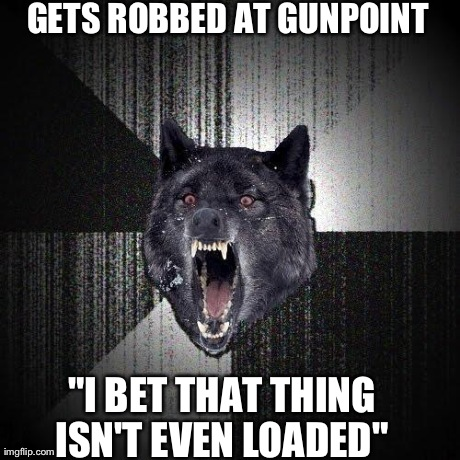 "Insanity Wolf Meme | GETS ROBBED AT GUNPOINT ""I BET THAT THING ISN'T EVEN LOADED"" 