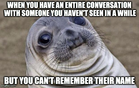 Awkward Moment Sealion | WHEN YOU HAVE AN ENTIRE CONVERSATION WITH SOMEONE YOU HAVEN'T SEEN IN A WHILE BUT YOU CAN'T REMEMBER THEIR NAME | image tagged in awkward seal,AdviceAnimals | made w/ Imgflip meme maker