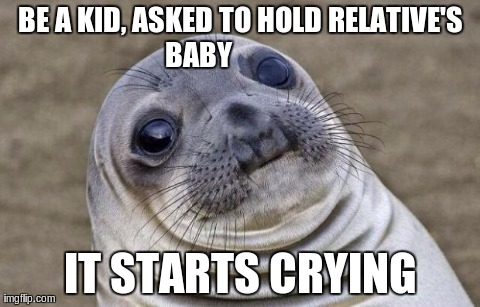 Awkward Moment Sealion Meme | BE A KID, ASKED TO HOLD RELATIVE'S BABY                IT STARTS CRYING | image tagged in awkward sealion,AdviceAnimals | made w/ Imgflip meme maker