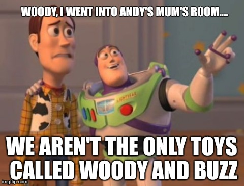 X, X Everywhere Meme | WOODY, I WENT INTO ANDY'S MUM'S ROOM.... WE AREN'T THE ONLY TOYS CALLED WOODY AND BUZZ | image tagged in memes,x x everywhere | made w/ Imgflip meme maker