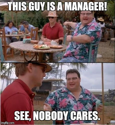 How I feel when I see a manager strut past... | THIS GUY IS A MANAGER! SEE, NOBODY CARES. | image tagged in memes,see nobody cares | made w/ Imgflip meme maker
