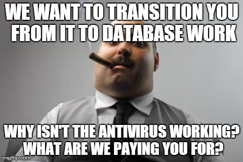 Scumbag Boss Meme | WE WANT TO TRANSITION YOU FROM IT TO DATABASE WORK WHY ISN'T THE ANTIVIRUS WORKING? WHAT ARE WE PAYING YOU FOR? | image tagged in memes,scumbag boss,AdviceAnimals | made w/ Imgflip meme maker