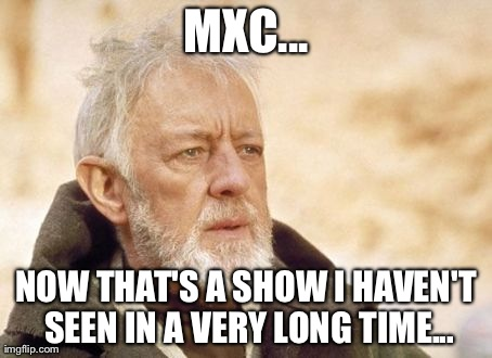 Obi Wan Kenobi Meme | MXC... NOW THAT'S A SHOW I HAVEN'T SEEN IN A VERY LONG TIME... | image tagged in memes,obi wan kenobi,AdviceAnimals | made w/ Imgflip meme maker