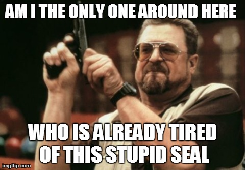 Am I The Only One Around Here Meme | AM I THE ONLY ONE AROUND HERE  WHO IS ALREADY TIRED OF THIS STUPID SEAL | image tagged in memes,am i the only one around here,AdviceAnimals | made w/ Imgflip meme maker