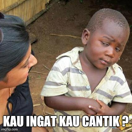 Third World Skeptical Kid Meme | KAU INGAT KAU CANTIK ? | image tagged in memes,third world skeptical kid | made w/ Imgflip meme maker