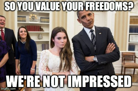 Maroney And Obama Not Impressed | SO YOU VALUE YOUR FREEDOMS? WE'RE NOT IMPRESSED | image tagged in memes,maroney and obama not impressed | made w/ Imgflip meme maker
