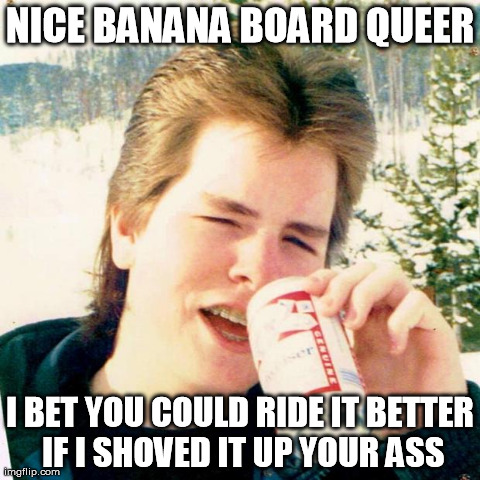 My brother said this very line to one of the neighborhood kids in 1987 | NICE BANANA BOARD QUEER I BET YOU COULD RIDE IT BETTER IF I SHOVED IT UP YOUR ASS | image tagged in memes,eighties teen | made w/ Imgflip meme maker