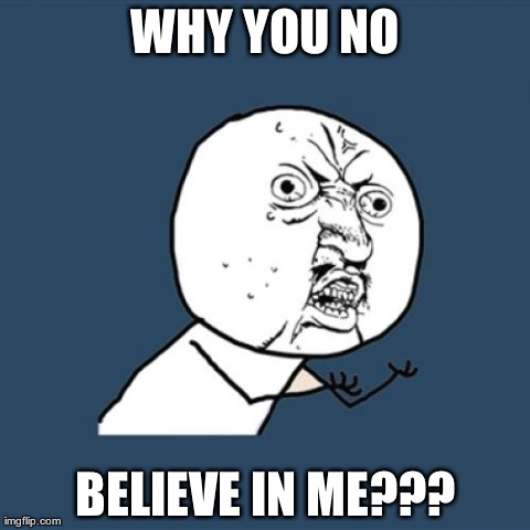 Y U No Meme | WHY YOU NO BELIEVE IN ME??? | image tagged in memes,y u no | made w/ Imgflip meme maker