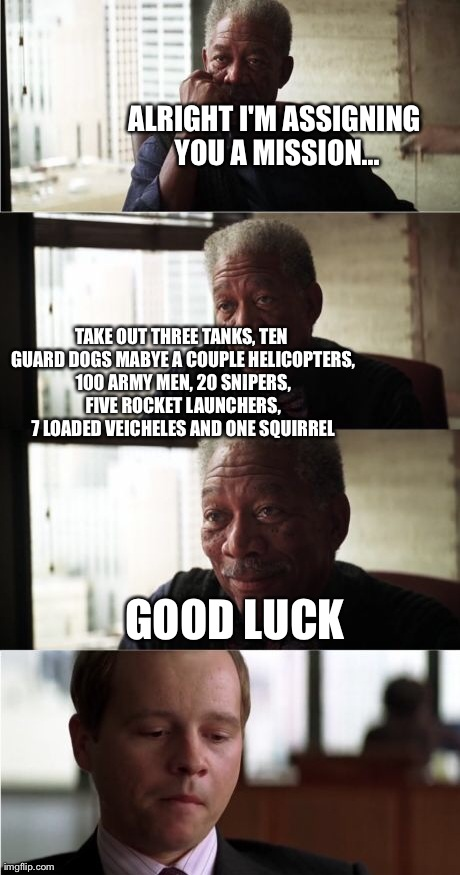 Morgan Freeman Good Luck | ALRIGHT I'M ASSIGNING YOU A MISSION... TAKE OUT THREE TANKS, TEN GUARD DOGS MABYE A COUPLE HELICOPTERS, 100 ARMY MEN, 20 SNIPERS, FIVE ROCKE | image tagged in memes,morgan freeman good luck | made w/ Imgflip meme maker
