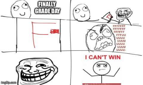 How I feel at grade day | FINALLY GRADE DAY | image tagged in plain white | made w/ Imgflip meme maker