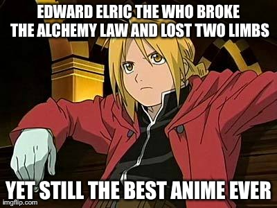 Edward Elric 1 | EDWARD ELRIC THE WHO BROKE THE ALCHEMY LAW AND LOST TWO LIMBS YET STILL THE BEST ANIME EVER | image tagged in memes,edward elric 1 | made w/ Imgflip meme maker