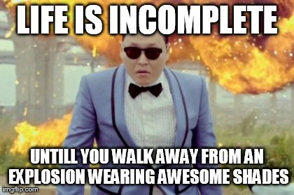 Gangnam Style PSY | LIFE IS INCOMPLETE UNTILL YOU WALK AWAY FROM AN EXPLOSION WEARING AWESOME SHADES | image tagged in memes,gangnam style psy | made w/ Imgflip meme maker