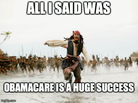 Jack Sparrow Being Chased | ALL I SAID WAS OBAMACARE IS A HUGE SUCCESS | image tagged in memes,jack sparrow being chased | made w/ Imgflip meme maker