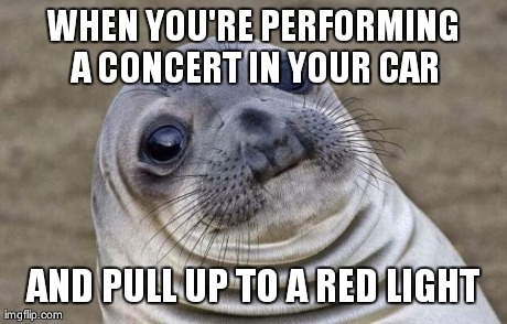 Awkward Moment Sealion | WHEN YOU'RE PERFORMING A CONCERT IN YOUR CAR AND PULL UP TO A RED LIGHT | image tagged in awkward seal,AdviceAnimals | made w/ Imgflip meme maker