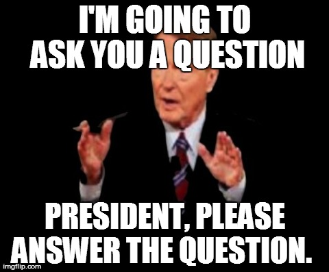 Jim Lehrer The Man | I'M GOING TO ASK YOU A QUESTION PRESIDENT, PLEASE ANSWER THE QUESTION. | image tagged in memes,jim lehrer the man | made w/ Imgflip meme maker