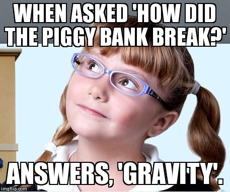 WHEN ASKED 'HOW DID THE PIGGY BANK BREAK?' ANSWERS, 'GRAVITY'. | image tagged in smartypants girl,AdviceAnimals | made w/ Imgflip meme maker