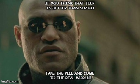 Matrix Morpheus Meme | IF YOU THINK THAT JEEP IS BETTER THAN SUZUKI TAKE THE PILL AND COME TO THE REAL WORLD!! | image tagged in memes,matrix morpheus | made w/ Imgflip meme maker