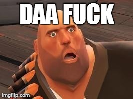 TF2 Heavy | DAA F**K | image tagged in tf2 heavy | made w/ Imgflip meme maker