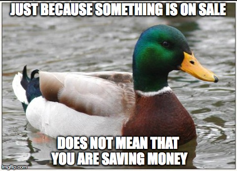 Actual Advice Mallard | JUST BECAUSE SOMETHING IS ON SALE DOES NOT MEAN THAT YOU ARE SAVING MONEY | image tagged in memes,actual advice mallard | made w/ Imgflip meme maker