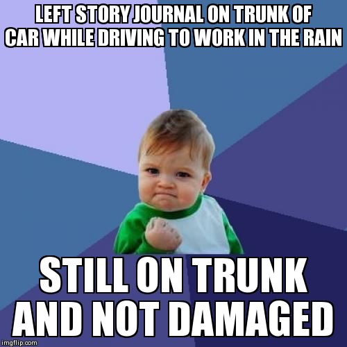 Success Kid Meme | LEFT STORY JOURNAL ON TRUNK OF CAR WHILE DRIVING TO WORK IN THE RAIN STILL ON TRUNK AND NOT DAMAGED | image tagged in memes,success kid,AdviceAnimals | made w/ Imgflip meme maker