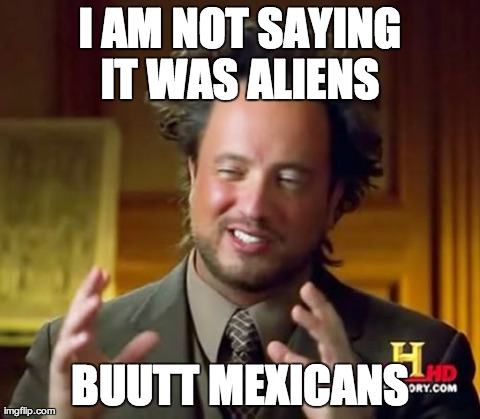 Ancient Aliens Meme | I AM NOT SAYING IT WAS ALIENS  BUUTT MEXICANS | image tagged in memes,ancient aliens | made w/ Imgflip meme maker