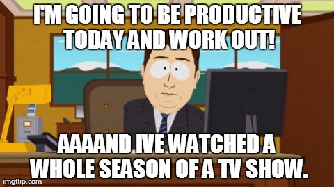 Aaaaand Its Gone Meme | I'M GOING TO BE PRODUCTIVE TODAY AND WORK OUT! AAAAND IVE WATCHED A WHOLE SEASON OF A TV SHOW. | image tagged in memes,aaaaand its gone,AdviceAnimals | made w/ Imgflip meme maker
