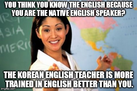 Unhelpful High School Teacher Meme | YOU THINK YOU KNOW THE ENGLISH BECAUSE YOU ARE THE NATIVE ENGLISH SPEAKER?  THE KOREAN ENGLISH TEACHER IS MORE TRAINED IN ENGLISH BETTER THA | image tagged in memes,unhelpful high school teacher | made w/ Imgflip meme maker