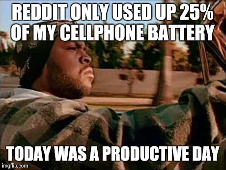 ice cube | REDDIT ONLY USED UP 25% OF MY CELLPHONE BATTERY  TODAY WAS A PRODUCTIVE DAY | image tagged in ice cube,AdviceAnimals | made w/ Imgflip meme maker
