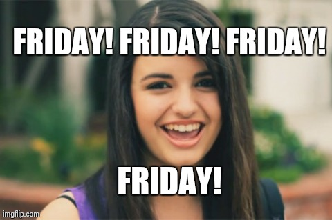 Rebecca Black | FRIDAY! FRIDAY! FRIDAY! FRIDAY! | image tagged in memes,rebecca black | made w/ Imgflip meme maker
