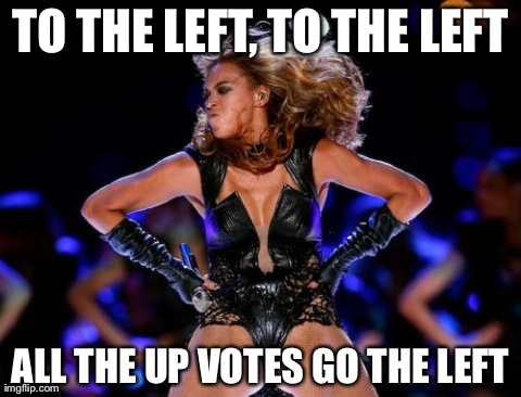 Beyonce Knowles Superbowl | TO THE LEFT, TO THE LEFT ALL THE UP VOTES GO THE LEFT | image tagged in memes,beyonce knowles superbowl,AdviceAnimals | made w/ Imgflip meme maker