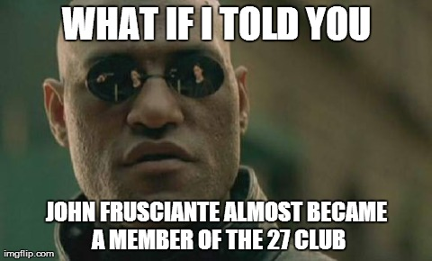 Matrix Morpheus Meme | WHAT IF I TOLD YOU JOHN FRUSCIANTE ALMOST BECAME A MEMBER OF THE 27 CLUB | image tagged in memes,matrix morpheus | made w/ Imgflip meme maker