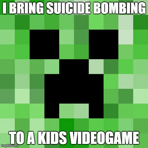 Scumbag Minecraft | I BRING SUICIDE BOMBING TO A KIDS VIDEOGAME | image tagged in memes,scumbag minecraft | made w/ Imgflip meme maker