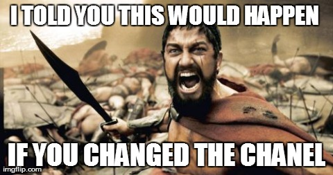 Sparta Leonidas Meme | I TOLD YOU THIS WOULD HAPPEN  IF YOU CHANGED THE CHANEL | image tagged in memes,sparta leonidas | made w/ Imgflip meme maker