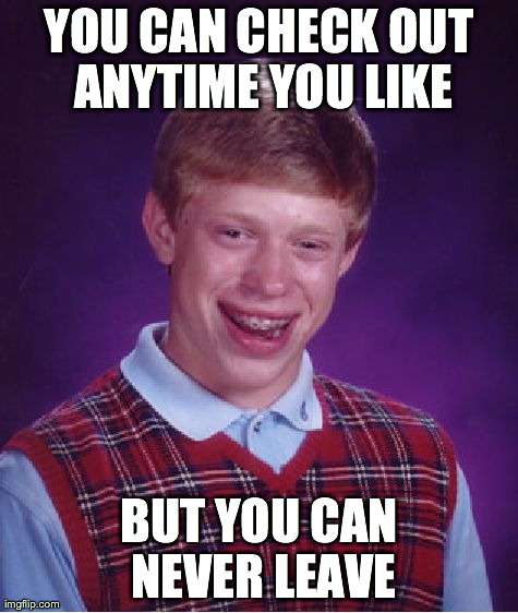 Bad Luck Brian Meme | YOU CAN CHECK OUT ANYTIME YOU LIKE BUT YOU CAN NEVER LEAVE | image tagged in memes,bad luck brian,AdviceAnimals | made w/ Imgflip meme maker