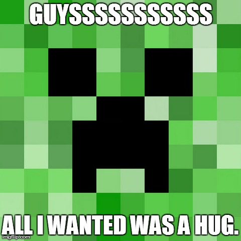 Scumbag Minecraft | GUYSSSSSSSSSSS ALL I WANTED WAS A HUG. | image tagged in memes,scumbag minecraft | made w/ Imgflip meme maker