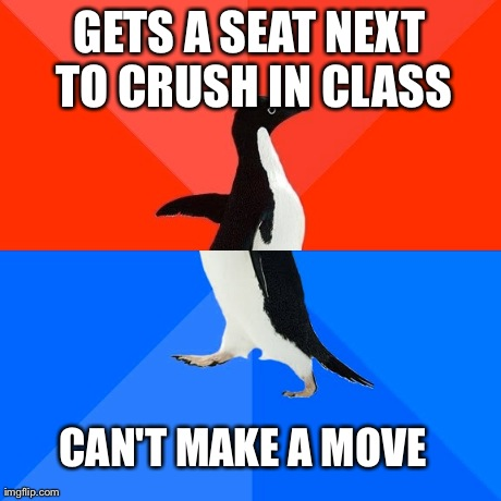 Socially Awesome Awkward Penguin | GETS A SEAT NEXT TO CRUSH IN CLASS CAN'T MAKE A MOVE | image tagged in memes,socially awesome awkward penguin,AdviceAnimals | made w/ Imgflip meme maker