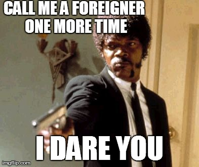 Call Me a Foreigner One More Time | CALL ME A FOREIGNER ONE MORE TIME I DARE YOU | image tagged in memes,say that again i dare you,foreigner,expat,korea,racism | made w/ Imgflip meme maker