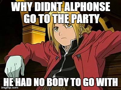 Edward Elric 1 Meme | WHY DIDNT ALPHONSE GO TO THE PARTY HE HAD NO BODY TO GO WITH | image tagged in memes,edward elric 1 | made w/ Imgflip meme maker