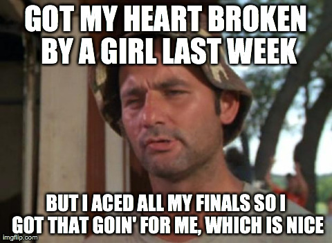 So I Got That Goin For Me Which Is Nice Meme | GOT MY HEART BROKEN BY A GIRL LAST WEEK BUT I ACED ALL MY FINALS SO I GOT THAT GOIN' FOR ME, WHICH IS NICE | image tagged in memes,so i got that goin for me which is nice,AdviceAnimals | made w/ Imgflip meme maker