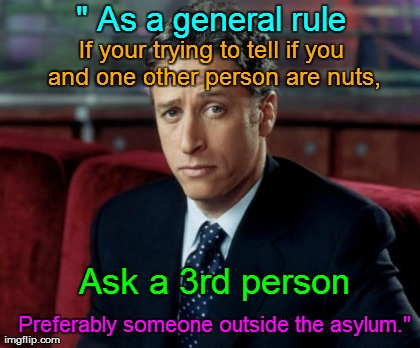 "Jon Stewart Skeptical | "" As a general rule If your trying to tell if you and one other person are nuts, Ask a 3rd person Preferably someone outside the asylum."" 