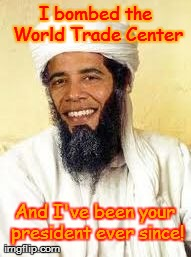 Terrorist President | I bombed the World Trade Center And I've been your president ever since! | image tagged in memes,osabama | made w/ Imgflip meme maker