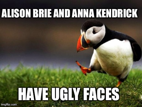 Unpopular Opinion Puffin Meme | ALISON BRIE AND ANNA KENDRICK HAVE UGLY FACES | image tagged in memes,unpopular opinion puffin,AdviceAnimals | made w/ Imgflip meme maker