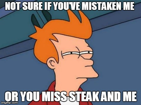 Someone tried to blame the fat jokes on me... | NOT SURE IF YOU'VE MISTAKEN ME  OR YOU MISS STEAK AND ME | image tagged in memes,futurama fry | made w/ Imgflip meme maker