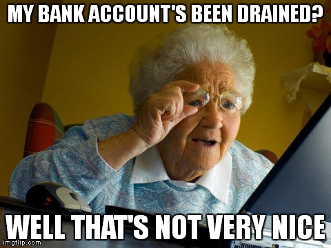 Polite Identity Theft Victim | MY BANK ACCOUNT'S BEEN DRAINED? WELL THAT'S NOT VERY NICE | image tagged in memes,grandma finds the internet,identity theft,victim | made w/ Imgflip meme maker