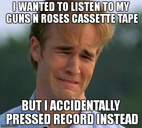 Accidentally Recorded Over Cassette | I WANTED TO LISTEN TO MY GUNS N ROSES CASSETTE TAPE BUT I ACCIDENTALLY PRESSED RECORD INSTEAD | image tagged in memes,1990s first world problems | made w/ Imgflip meme maker